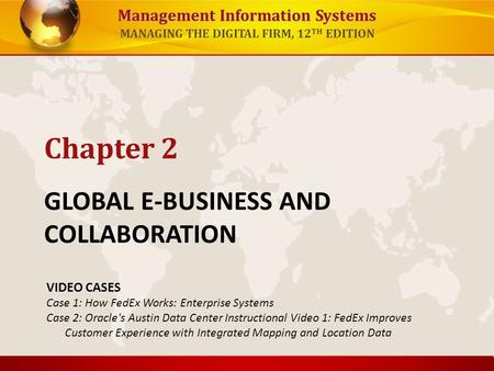 Management Information Systems MANAGING THE DIGITAL FIRM, 12 TH EDITION GLOBAL E-BUSINESS AND COLLABORATION Chapter 2 VIDEO CASES Case 1: How FedEx Works: