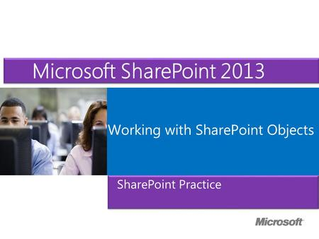 Microsoft ® Official Course Working with SharePoint Objects Microsoft SharePoint 2013 SharePoint Practice.
