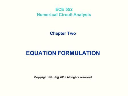 ECE 552 Numerical Circuit Analysis Chapter Two EQUATION FORMULATION Copyright © I. Hajj 2015 All rights reserved.