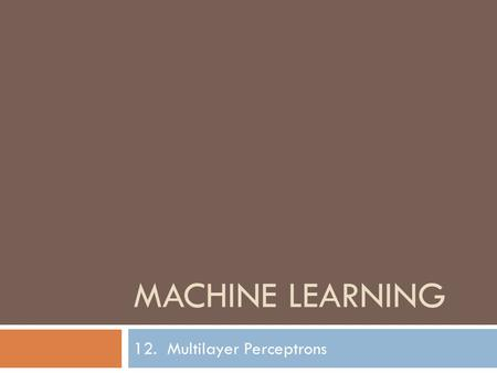 MACHINE LEARNING 12. Multilayer Perceptrons. Neural Networks Lecture Notes for E Alpaydın 2004 Introduction to Machine Learning © The MIT Press (V1.1)