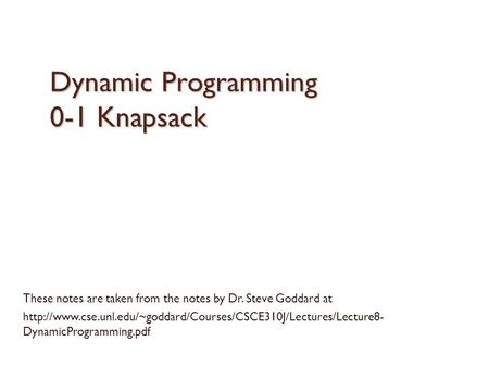 Dynamic Programming 0-1 Knapsack These notes are taken from the notes by Dr. Steve Goddard at