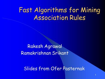 1 Fast Algorithms for Mining Association Rules Rakesh Agrawal Ramakrishnan Srikant Slides from Ofer Pasternak.