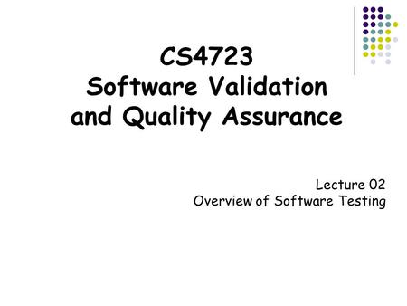 CS4723 Software Validation and Quality Assurance Lecture 02 Overview of Software Testing.