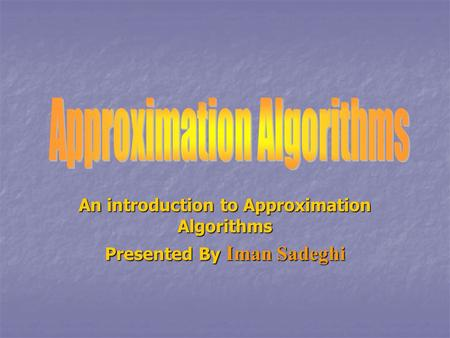 An introduction to Approximation Algorithms Presented By Iman Sadeghi.