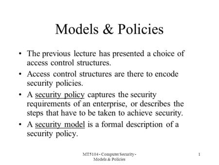 MT5104 - Computer Security - Models & Policies 1 Models & Policies The previous lecture has presented a choice of access control structures. Access control.
