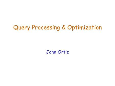 Query Processing & Optimization John Ortiz. Lecture 19Query Processing & Optimization2 Terms  DBMS has algorithms to implement relational algebra expressions.