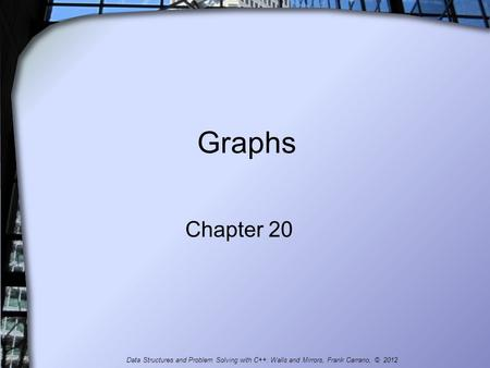 Graphs Chapter 20 Data Structures and Problem Solving with C++: Walls and Mirrors, Frank Carrano, © 2012.