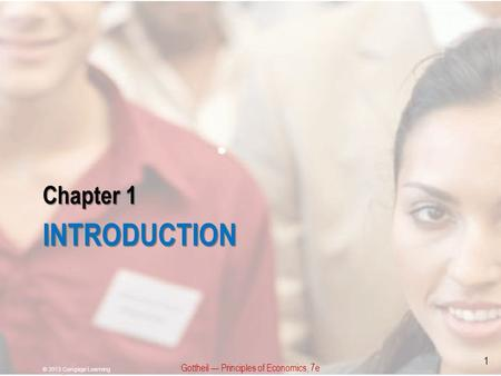 Chapter 1 INTRODUCTION © 2013 Cengage Learning 1 Gottheil — Principles of Economics, 7e.