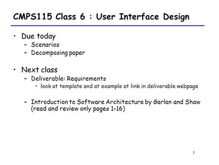 1 CMPS115 Class 6 : User Interface Design Due today –Scenarios –Decomposing paper Next class –Deliverable: Requirements look at template and at example.