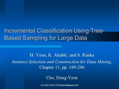 (C) 2001 SNU CSE Biointelligence Lab Incremental Classification Using Tree- Based Sampling for Large Data H. Yoon, K. Alsabti, and S. Ranka Instance Selection.