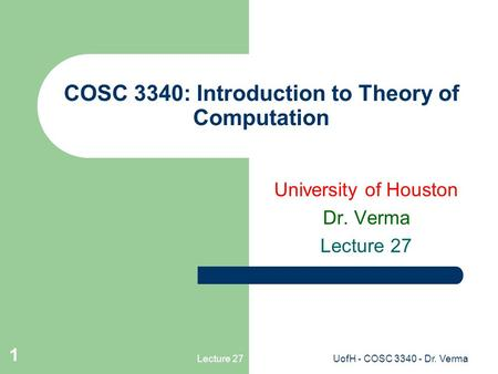 Lecture 27UofH - COSC 3340 - Dr. Verma 1 COSC 3340: Introduction to Theory of Computation University of Houston Dr. Verma Lecture 27.