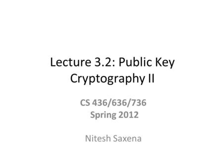 Lecture 3.2: Public Key Cryptography II CS 436/636/736 Spring 2012 Nitesh Saxena.