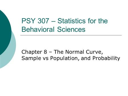 PSY 307 – Statistics for the Behavioral Sciences Chapter 8 – The Normal Curve, Sample vs Population, and Probability.
