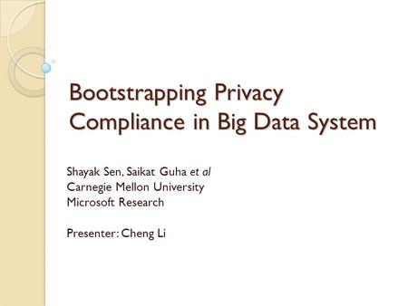 Bootstrapping Privacy Compliance in Big Data System Shayak Sen, Saikat Guha et al Carnegie Mellon University Microsoft Research Presenter: Cheng Li.