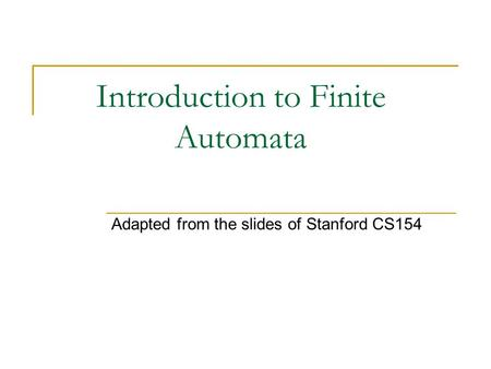 Introduction to Finite Automata Adapted from the slides of Stanford CS154.
