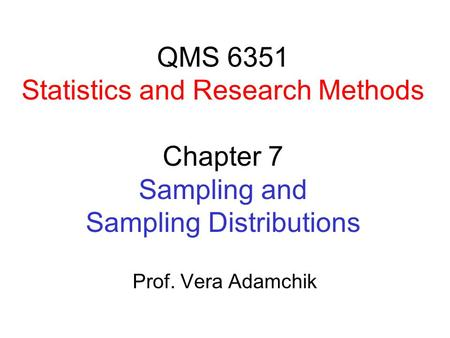 QMS 6351 Statistics and Research Methods Chapter 7 Sampling and Sampling Distributions Prof. Vera Adamchik.