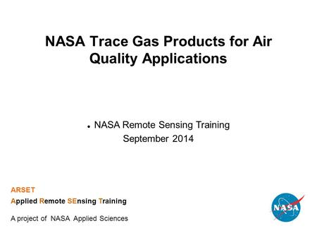 NASA Trace Gas Products for Air Quality Applications NASA Remote Sensing Training September 2014 ARSET Applied Remote SEnsing Training A project of NASA.