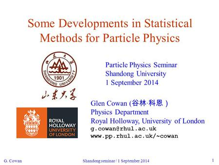 G. Cowan Shandong seminar / 1 September 2014 1 Some Developments in Statistical Methods for Particle Physics Particle Physics Seminar Shandong University.