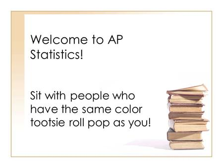 Welcome to AP Statistics! Sit with people who have the same color tootsie roll pop as you!