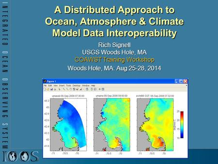 A Distributed Approach to Ocean, Atmosphere & Climate Model Data Interoperability Rich Signell USGS Woods Hole, MA COAWST Training Workshop Woods Hole,