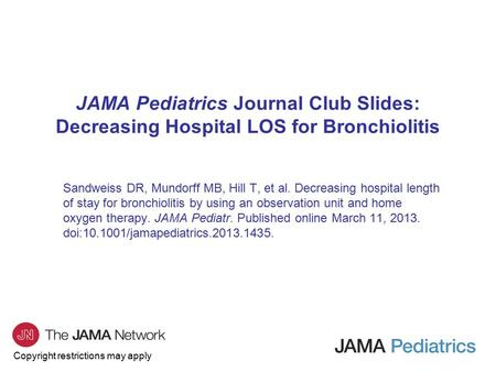 Copyright restrictions may apply JAMA Pediatrics Journal Club Slides: Decreasing Hospital LOS for Bronchiolitis Sandweiss DR, Mundorff MB, Hill T, et al.