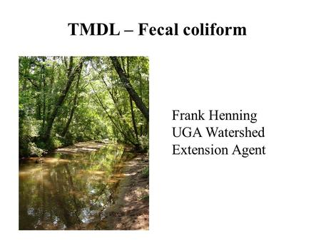 TMDL – Fecal coliform Frank Henning UGA Watershed Extension Agent.
