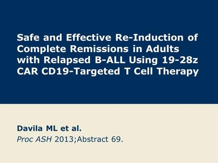 Safe and Effective Re-Induction of Complete Remissions in Adults with Relapsed B-ALL Using 19-28z CAR CD19-Targeted T Cell Therapy Davila ML et al. Proc.