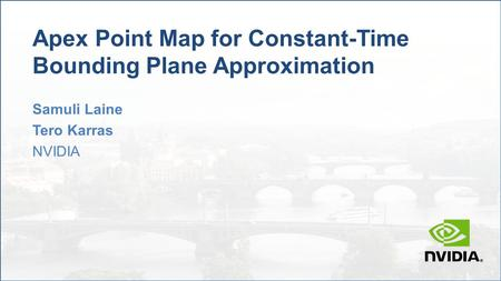 Apex Point Map for Constant-Time Bounding Plane Approximation Samuli Laine Tero Karras NVIDIA.