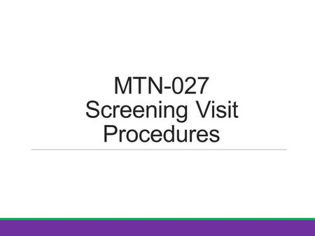 MTN-027 Screening Visit Procedures. SSP Manual References Protocol Section 7.2 and Table 10 (Screening) Section 4: Study Procedures Section 5: Informed.