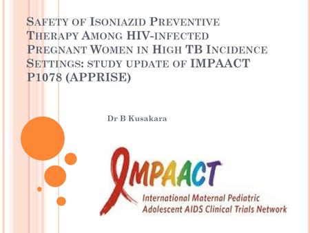 S AFETY OF I SONIAZID P REVENTIVE T HERAPY A MONG HIV- INFECTED P REGNANT W OMEN IN H IGH TB I NCIDENCE S ETTINGS : STUDY UPDATE OF IMPAACT P1078 (APPRISE)