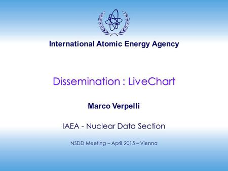 International Atomic Energy Agency Dissemination : LiveChart Marco Verpelli IAEA - Nuclear Data Section NSDD Meeting – April 2015 – Vienna.