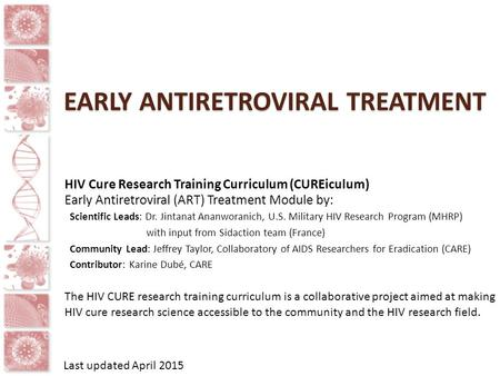 EARLY ANTIRETROVIRAL TREATMENT HIV Cure Research Training Curriculum (CUREiculum) Early Antiretroviral (ART) Treatment Module by: Scientific Leads: Dr.