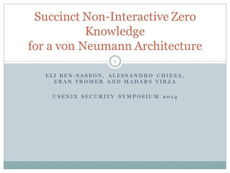 ELI BEN-SASSON, ALESSANDRO CHIESA, ERAN TROMER AND MADARS VIRZA USENIX SECURITY SYMPOSIUM 2014 Succinct Non-Interactive Zero Knowledge for a von Neumann.