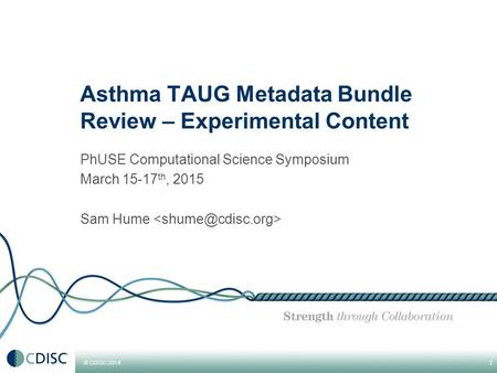 © CDISC 2014 Asthma TAUG Metadata Bundle Review – Experimental Content PhUSE Computational Science Symposium March 15-17 th, 2015 Sam Hume 1.