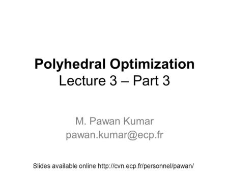 Polyhedral Optimization Lecture 3 – Part 3 M. Pawan Kumar Slides available online