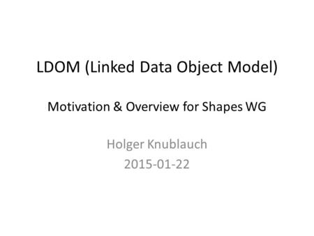 LDOM (Linked Data Object Model) Motivation & Overview for Shapes WG Holger Knublauch 2015-01-22.