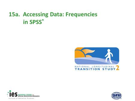 15a.Accessing Data: Frequencies in SPSS ®. 1 Prerequisites Recommended modules to complete before viewing this module  1. Introduction to the NLTS2 Training.