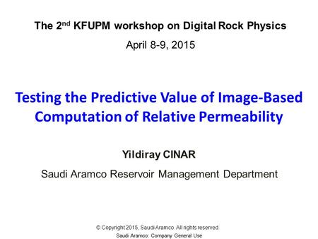 Saudi Aramco: Company General Use Testing the Predictive Value of Image-Based Computation of Relative Permeability Yildiray CINAR The 2 nd KFUPM workshop.