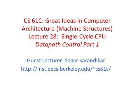 CS 61C: Great Ideas in Computer Architecture (Machine Structures) Lecture 28: Single-Cycle CPU Datapath Control Part 1 Guest Lecturer: Sagar Karandikar.