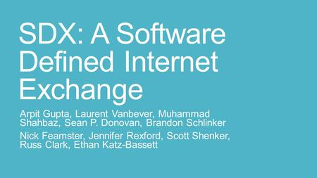 SDX: A Software Defined Internet Exchange Arpit Gupta, Laurent Vanbever, Muhammad Shahbaz, Sean P. Donovan, Brandon Schlinker Nick Feamster, Jennifer Rexford,