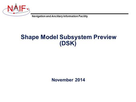 Navigation and Ancillary Information Facility NIF Shape Model Subsystem Preview (DSK) November 2014.