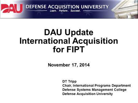 DAU Update International Acquisition for FIPT November 17, 2014 DT Tripp Chair, International Programs Department Defense Systems Management College Defense.