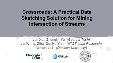 Crossroads: A Practical Data Sketching Solution for Mining Intersection of Streams Jun Xu, Zhenglin Yu (Georgia Tech) Jia Wang, Zihui Ge, He Yan (AT&T.