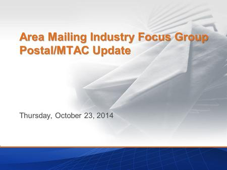 Thursday, October 23, 2014 Area Mailing Industry Focus Group Postal/MTAC Update.