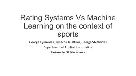 Rating Systems Vs Machine Learning on the context of sports George Kyriakides, Kyriacos Talattinis, George Stefanides Department of Applied Informatics,