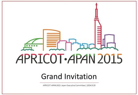 Grand Invitation APRICOT-APAN 2015 Japan Executive Committee | 2014.9.19.