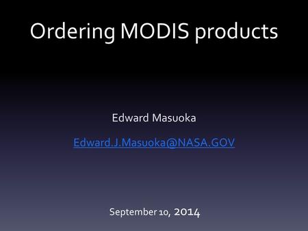Ordering MODIS products Edward Masuoka September 10, 2014.
