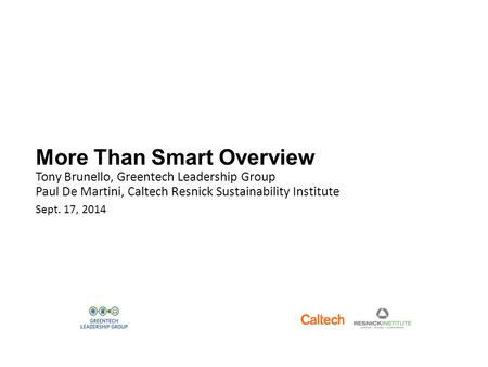 More Than Smart Overview Tony Brunello, Greentech Leadership Group Paul De Martini, Caltech Resnick Sustainability Institute Sept. 17, 2014.