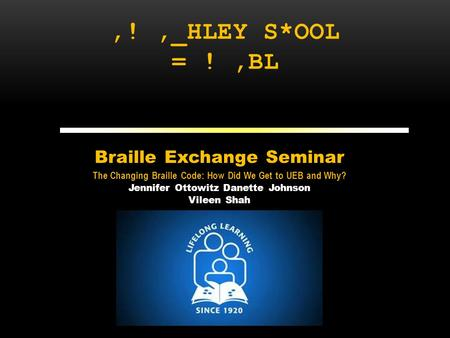 ,!,_HLEY S*OOL = !,BL Braille Exchange Seminar The Changing Braille Code: How Did We Get to UEB and Why? Jennifer Ottowitz Danette Johnson Vileen Shah.