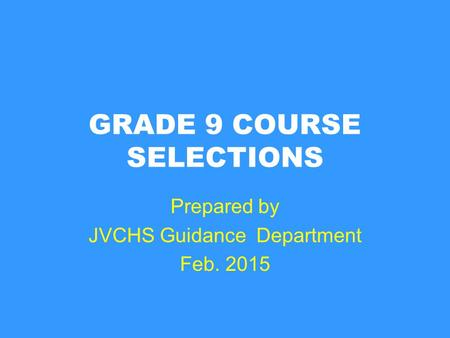 GRADE 9 COURSE SELECTIONS Prepared by JVCHS Guidance Department Feb. 2015.